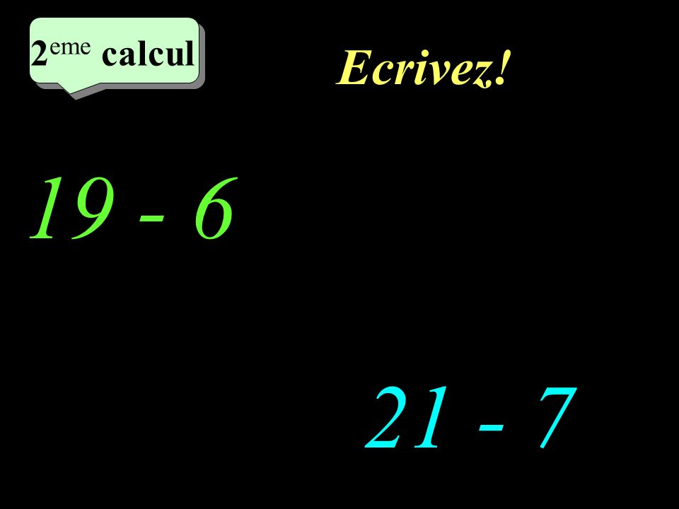 Ecrivez! 2 eme calcul 19 - 6 21 - 7 2 eme calcul 2 eme calcul 2 eme calcul