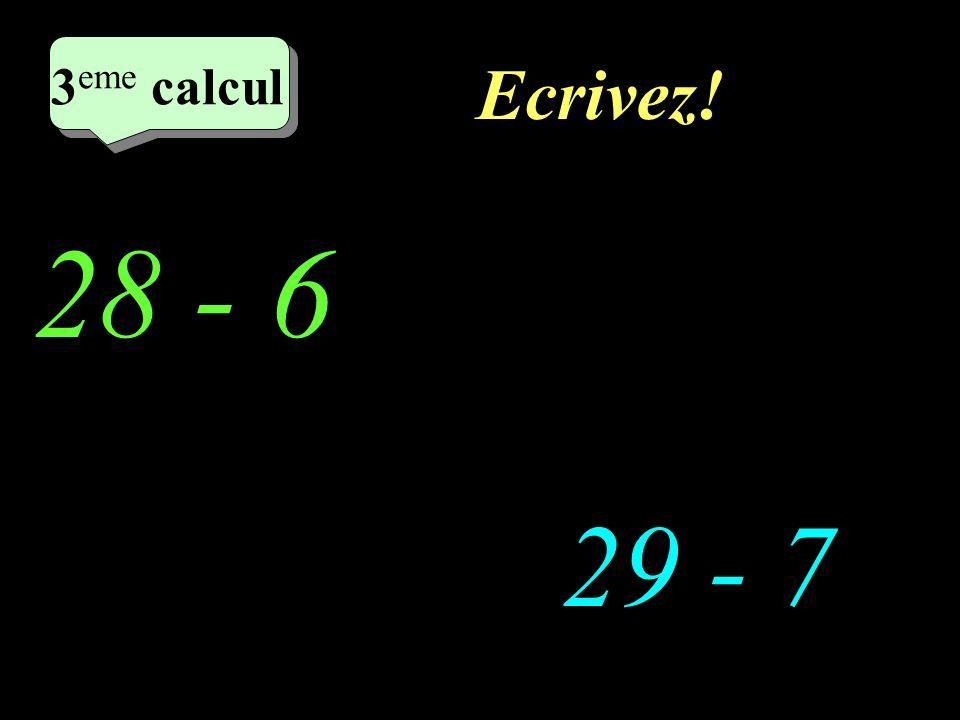 Ecrivez! 28 - 6 29 - 7 2 eme calcul 3 eme calcul 3 eme calcul 3 eme calcul