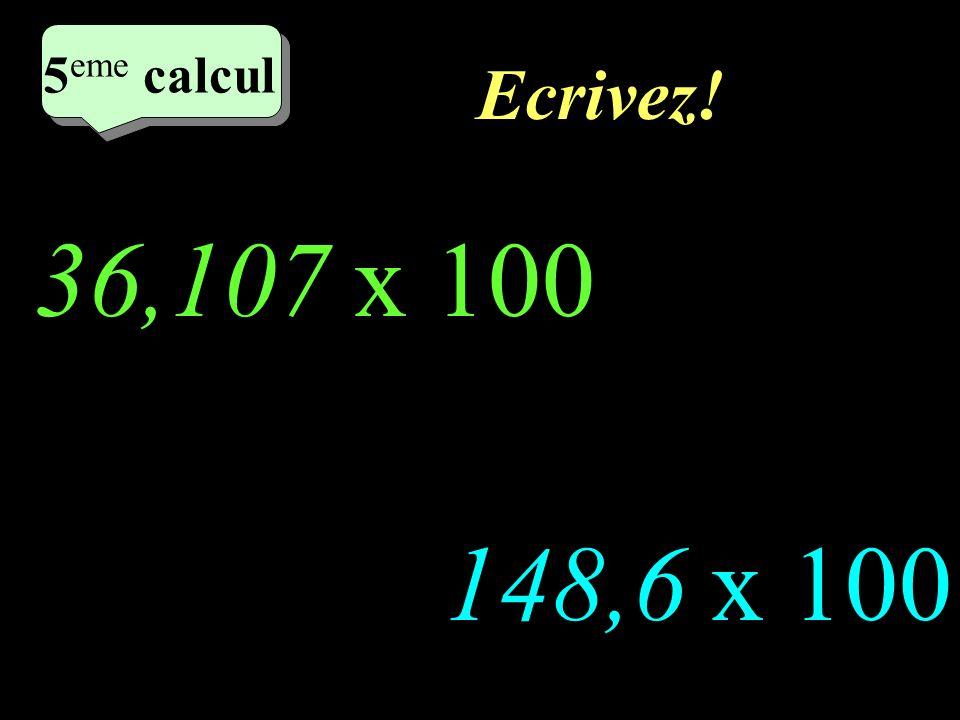 Réfléchissez! 36,107 x 100 148,6 x 100 5 eme calcul 5 eme calcul 5 eme calcul