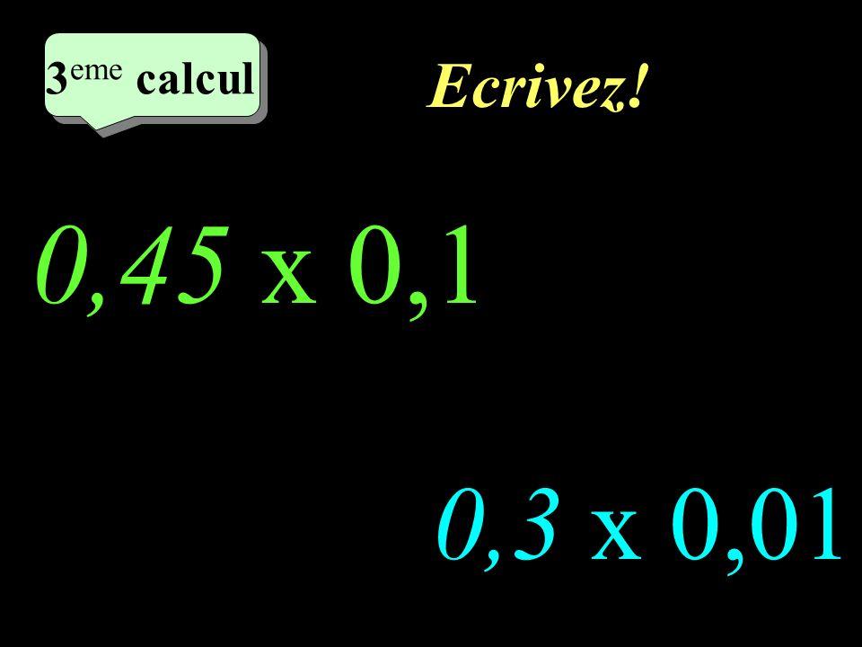 Ecrivez! 0,45 x 0,1 0,3 x 0,01 2 eme calcul 3 eme calcul 3 eme calcul 3 eme calcul