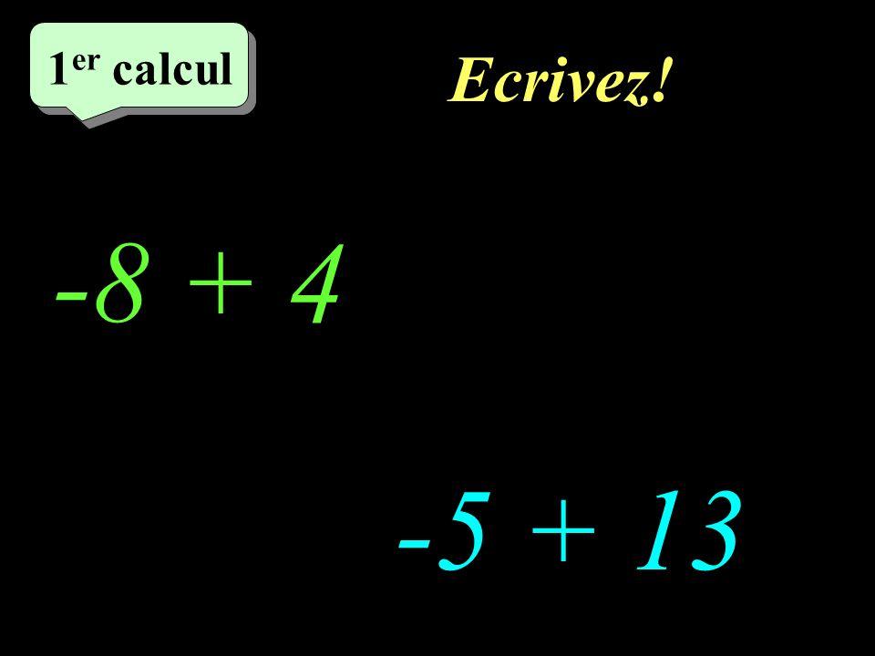 Ecrivez! –1–1 1 er calcul 1 er calcul 1 er calcul -8 + 4 -5 + 13