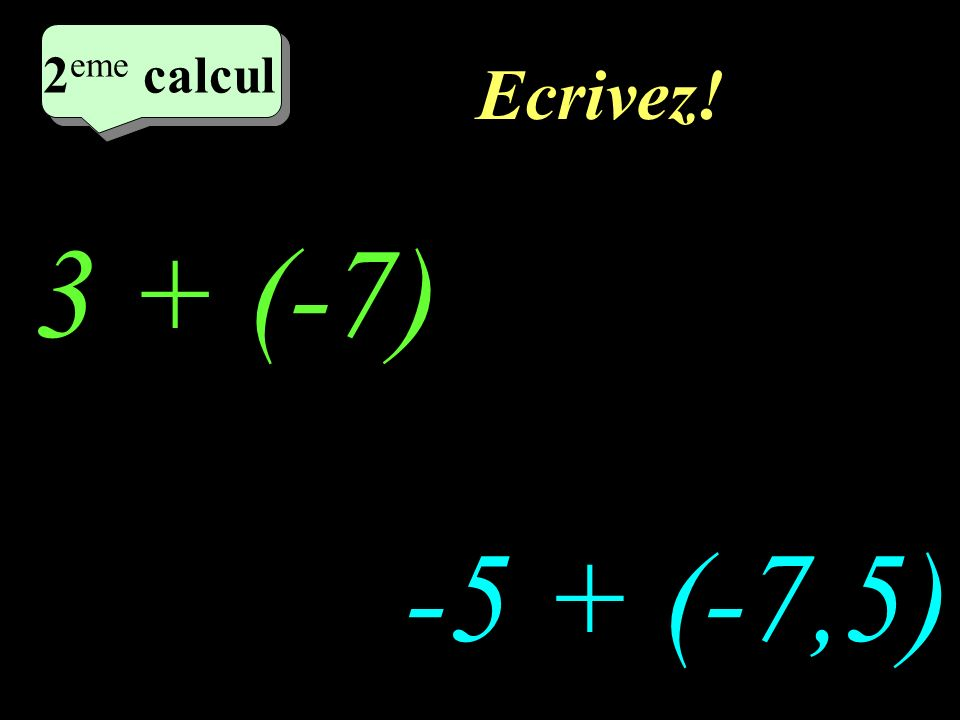 Ecrivez! 2 eme calcul 3 + (-7) -5 + (-7,5) 2 eme calcul 2 eme calcul 2 eme calcul