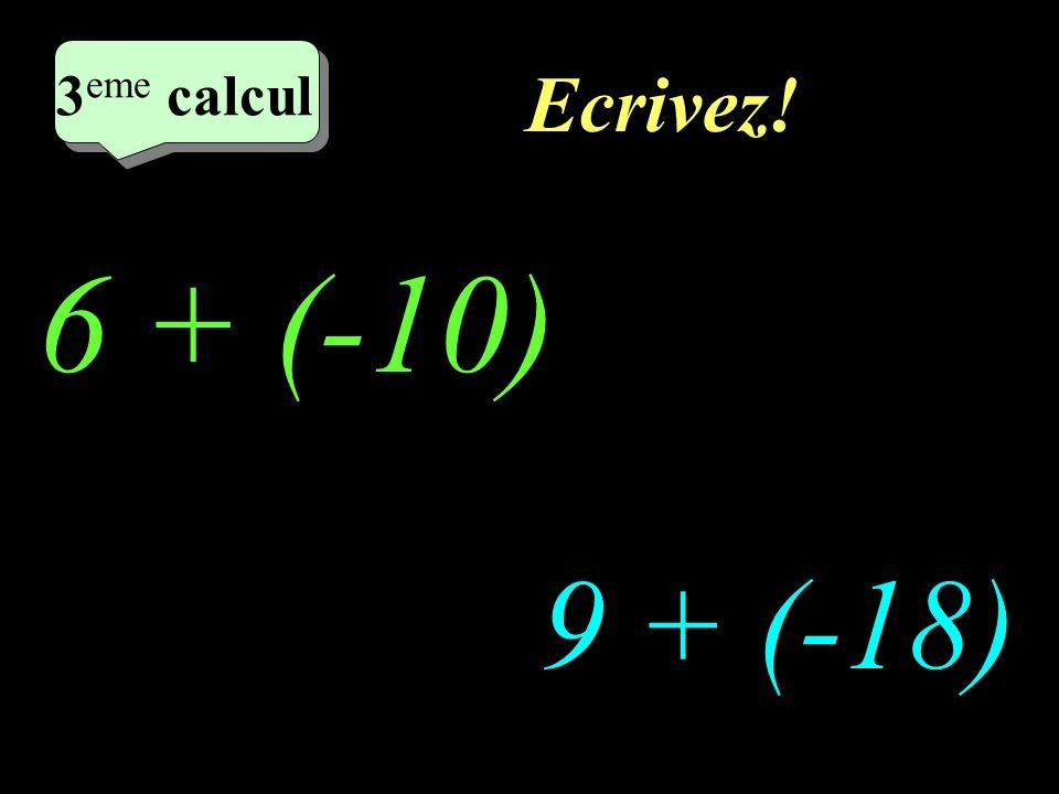 Ecrivez! 6 + (-10) 9 + (-18) 2 eme calcul 3 eme calcul 3 eme calcul 3 eme calcul