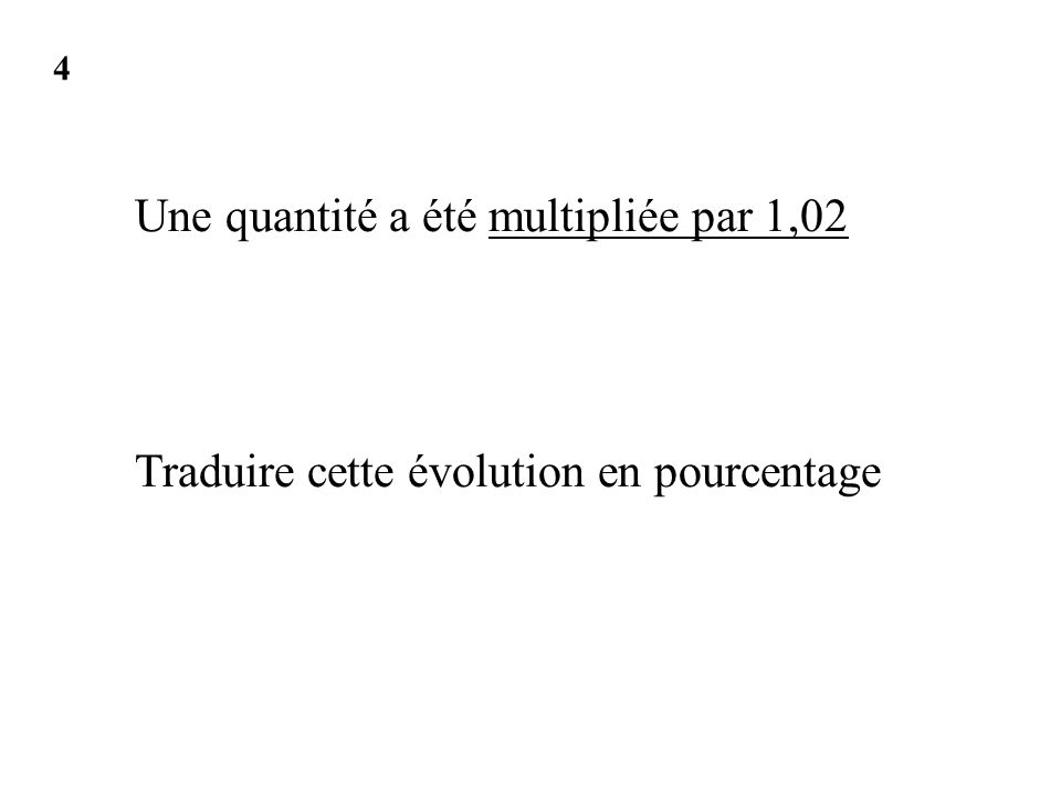Une quantité a été multipliée par 1,02 Traduire cette évolution en pourcentage 4