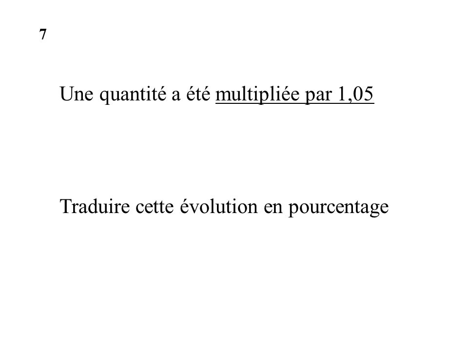 Une quantité a été multipliée par 1,05 Traduire cette évolution en pourcentage 7