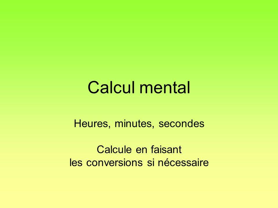 Calcul mental Heures, minutes, secondes Calcule en faisant les conversions si nécessaire