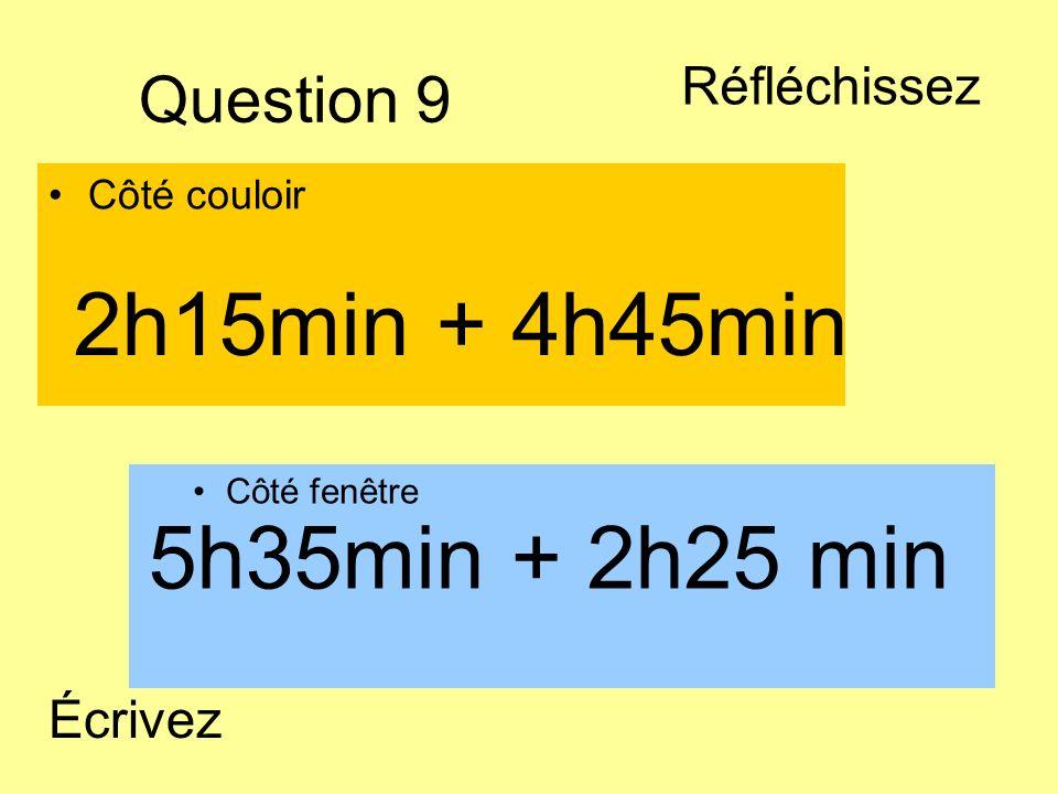 Question 9 Côté couloir Côté fenêtre 5h35min + 2h25 min 2h15min + 4h45min Écrivez Réfléchissez