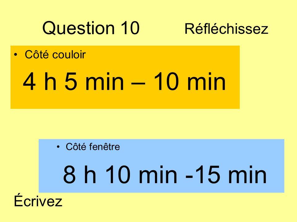 Question 10 Côté couloir Côté fenêtre 8 h 10 min -15 min 4 h 5 min – 10 min Écrivez Réfléchissez