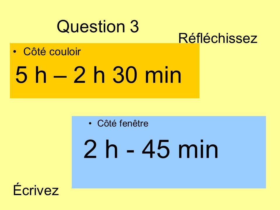 Question 3 Côté couloir Côté fenêtre 2 h - 45 min 5 h – 2 h 30 min Écrivez Réfléchissez
