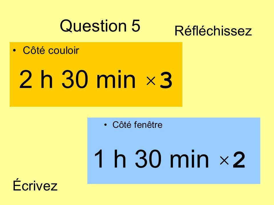 Question 5 Côté couloir Côté fenêtre 1 h 30 min ×2 2 h 30 min ×3 Écrivez Réfléchissez
