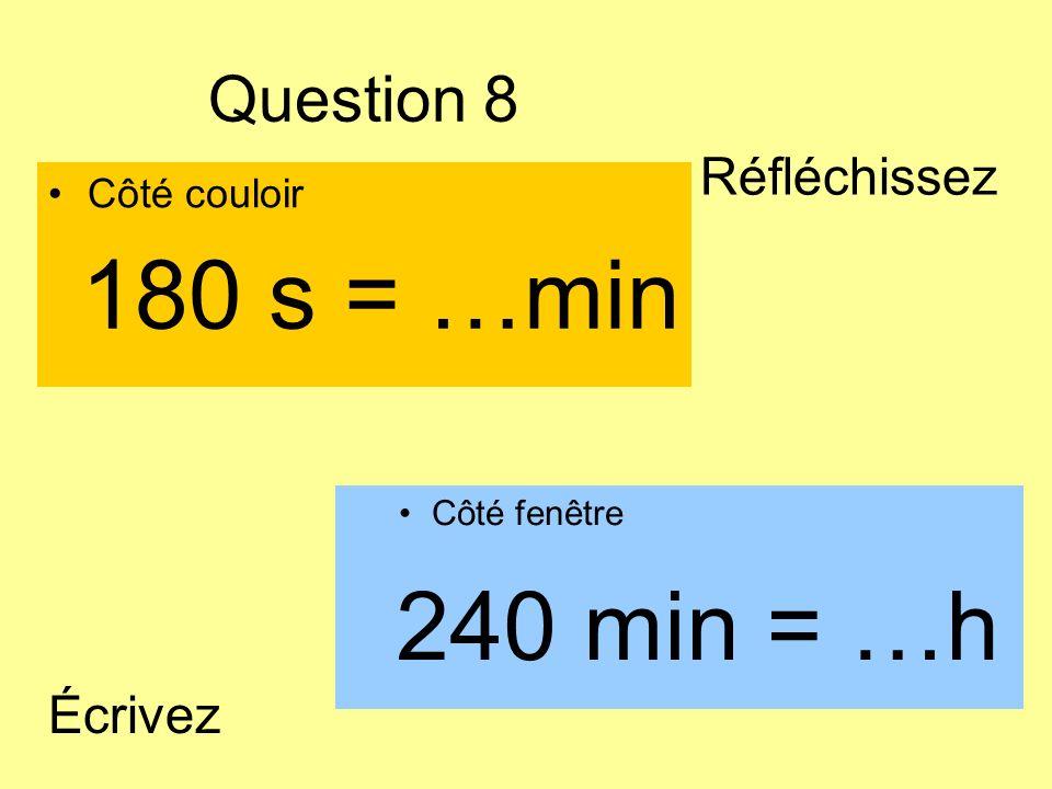 Question 8 Côté couloir Côté fenêtre 240 min = …h 180 s = …min Écrivez Réfléchissez