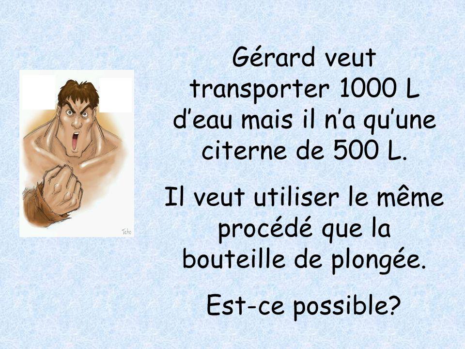 Gérard veut transporter 1000 L deau mais il na quune citerne de 500 L. Il veut utiliser le même procédé que la bouteille de plongée. Est-ce possible?