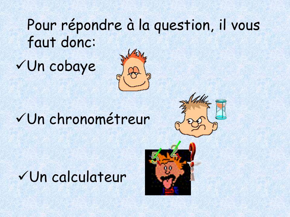 Pour répondre à la question, il vous faut donc: Un cobaye Un chronométreur Un calculateur