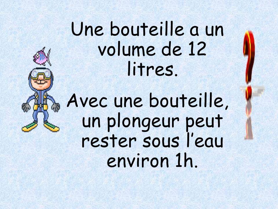 Une bouteille a un volume de 12 litres. Avec une bouteille, un plongeur peut rester sous leau environ 1h.