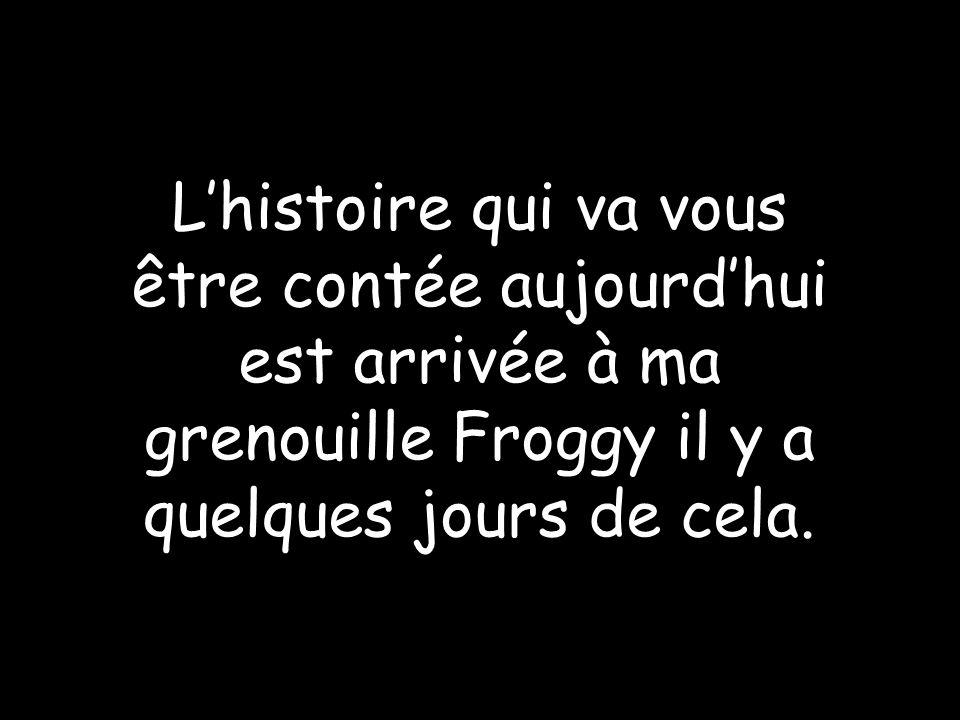 Lhistoire qui va vous être contée aujourdhui est arrivée à ma grenouille Froggy il y a quelques jours de cela.
