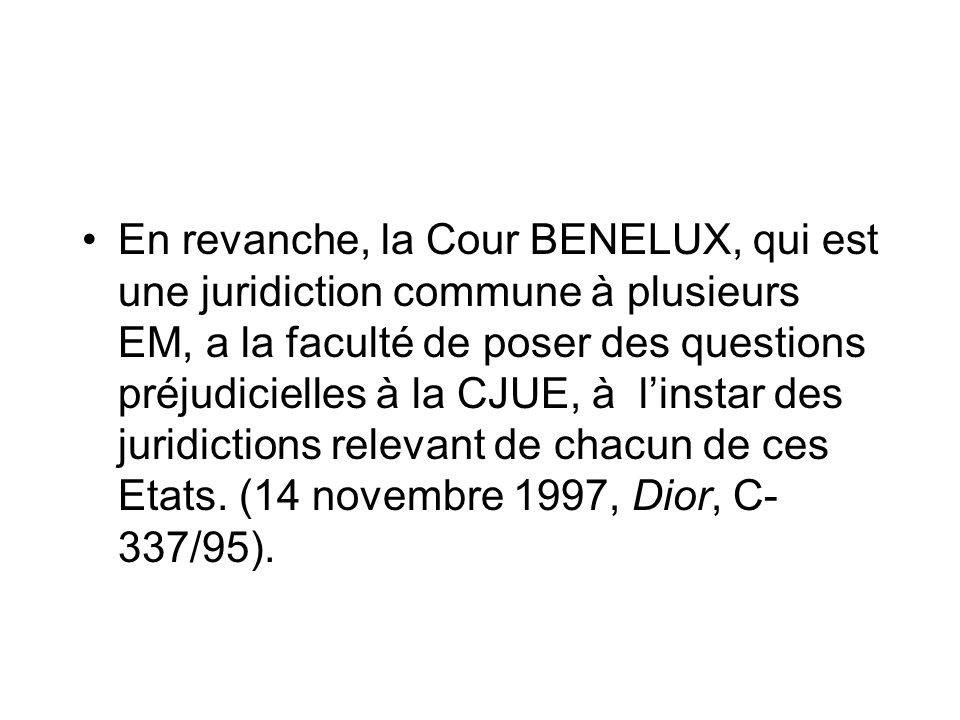 En revanche, la Cour BENELUX, qui est une juridiction commune à plusieurs EM, a la faculté de poser des questions préjudicielles à la CJUE, à linstar