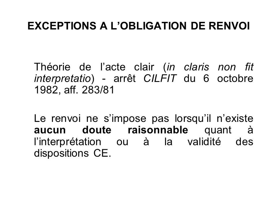 EXCEPTIONS A LOBLIGATION DE RENVOI Théorie de lacte clair (in claris non fit interpretatio) - arrêt CILFIT du 6 octobre 1982, aff. 283/81 Le renvoi ne