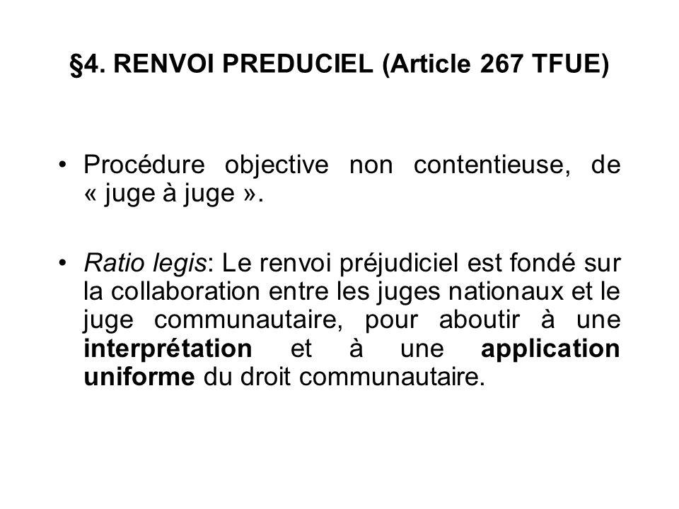 §4. RENVOI PREDUCIEL (Article 267 TFUE) Procédure objective non contentieuse, de « juge à juge ». Ratio legis: Le renvoi préjudiciel est fondé sur la