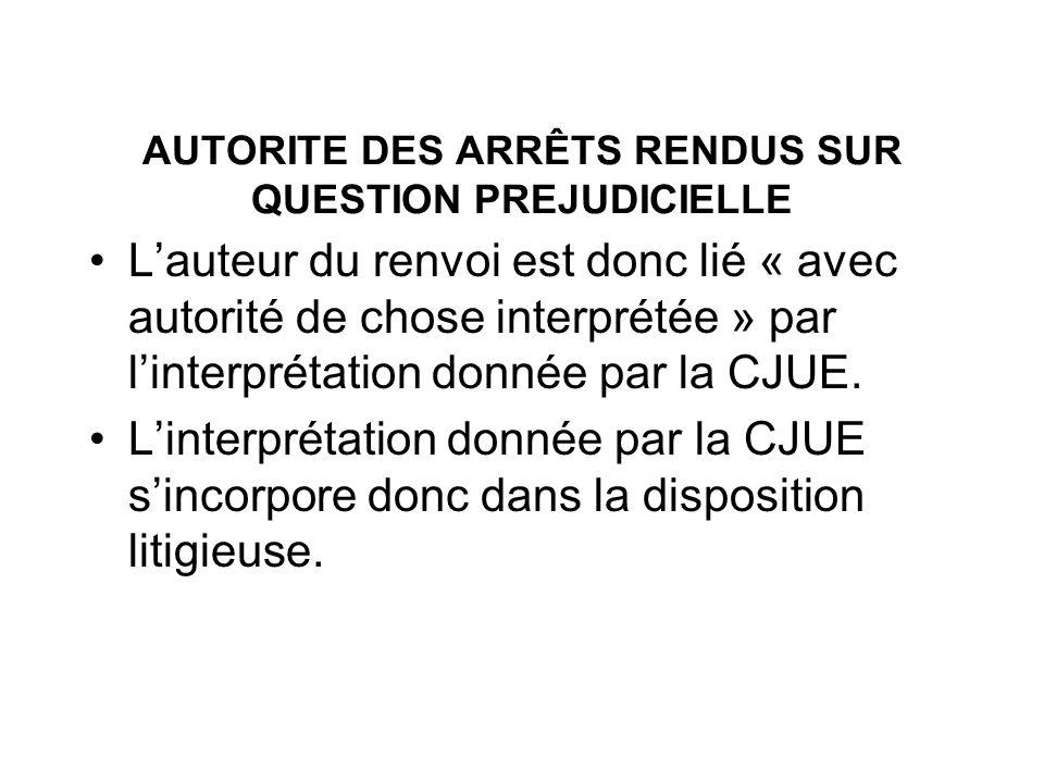 AUTORITE DES ARRÊTS RENDUS SUR QUESTION PREJUDICIELLE Lauteur du renvoi est donc lié « avec autorité de chose interprétée » par linterprétation donnée