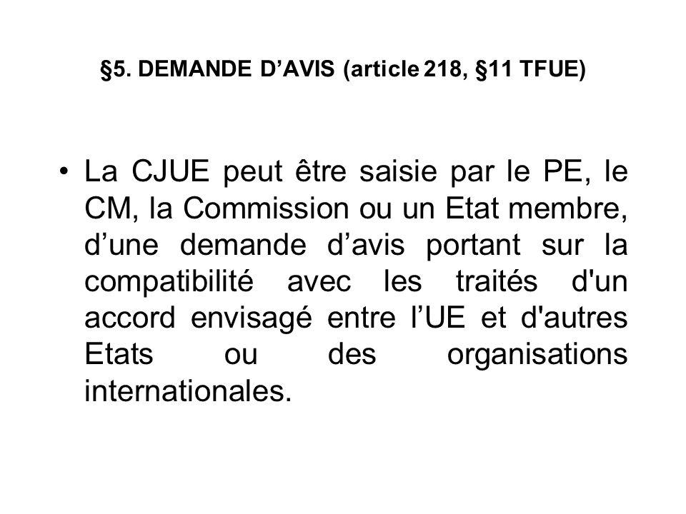 §5. DEMANDE DAVIS (article 218, §11 TFUE) La CJUE peut être saisie par le PE, le CM, la Commission ou un Etat membre, dune demande davis portant sur l