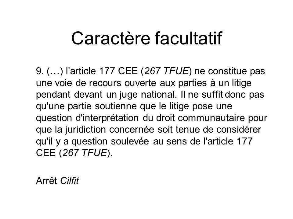 Caractère facultatif 9. (…) larticle 177 CEE (267 TFUE) ne constitue pas une voie de recours ouverte aux parties à un litige pendant devant un juge na