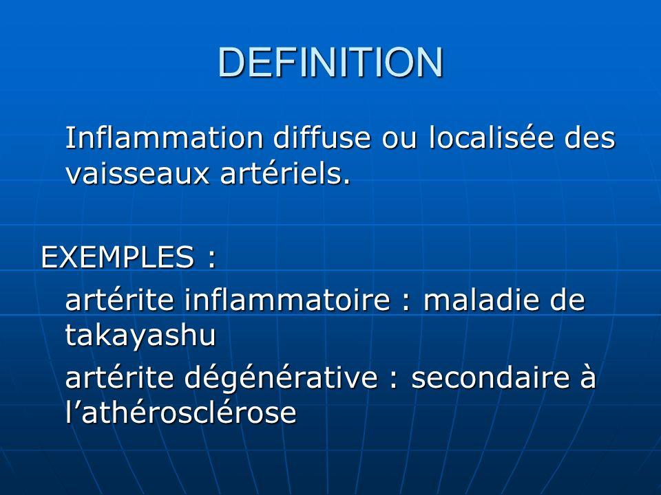 DEFINITION Inflammation diffuse ou localisée des vaisseaux artériels. EXEMPLES : artérite inflammatoire : maladie de takayashu artérite dégénérative :