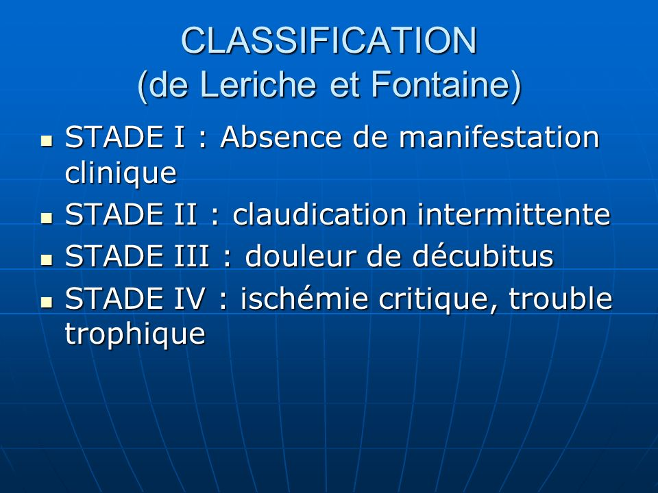 CLASSIFICATION (de Leriche et Fontaine) STADE I : Absence de manifestation clinique STADE I : Absence de manifestation clinique STADE II : claudicatio