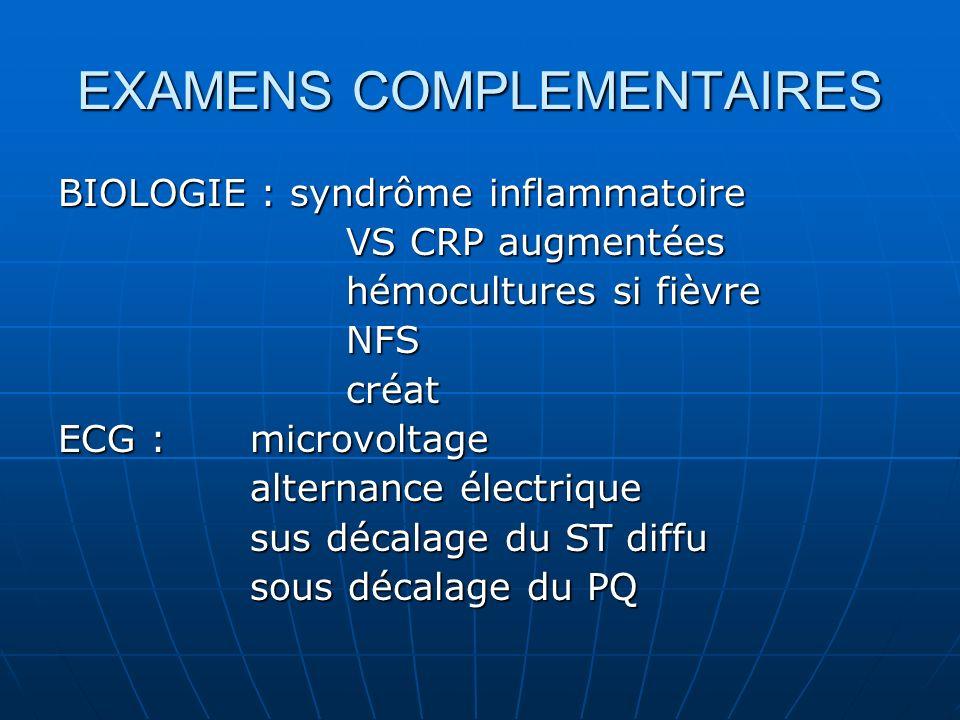 EXAMENS COMPLEMENTAIRES BIOLOGIE : syndrôme inflammatoire VS CRP augmentées hémocultures si fièvre NFScréat ECG : microvoltage alternance électrique s