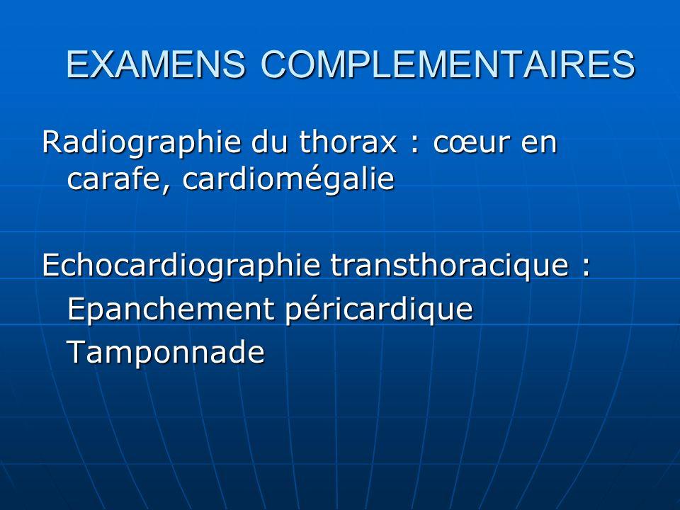 EXAMENS COMPLEMENTAIRES Radiographie du thorax : cœur en carafe, cardiomégalie Echocardiographie transthoracique : Epanchement péricardique Tamponnade