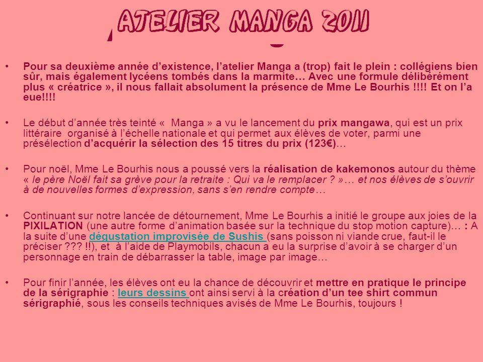 Atelier manga 2011 Pour sa deuxième année dexistence, latelier Manga a (trop) fait le plein : collégiens bien sûr, mais également lycéens tombés dans la marmite… Avec une formule délibérément plus « créatrice », il nous fallait absolument la présence de Mme Le Bourhis !!!.