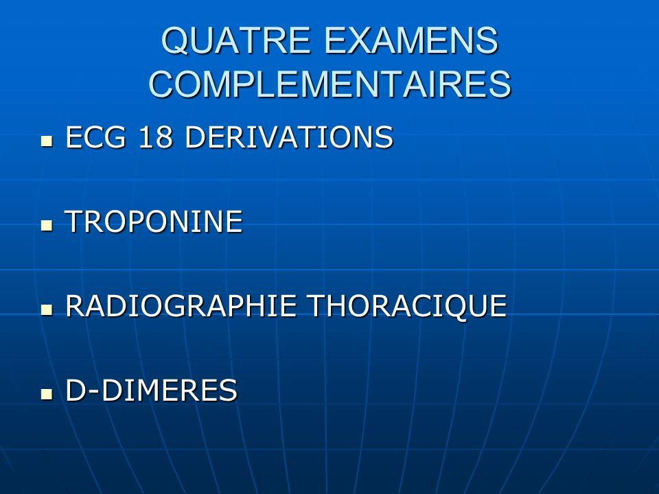 QUATRE EXAMENS COMPLEMENTAIRES ECG 18 DERIVATIONS ECG 18 DERIVATIONS TROPONINE TROPONINE RADIOGRAPHIE THORACIQUE RADIOGRAPHIE THORACIQUE D-DIMERES D-DIMERES
