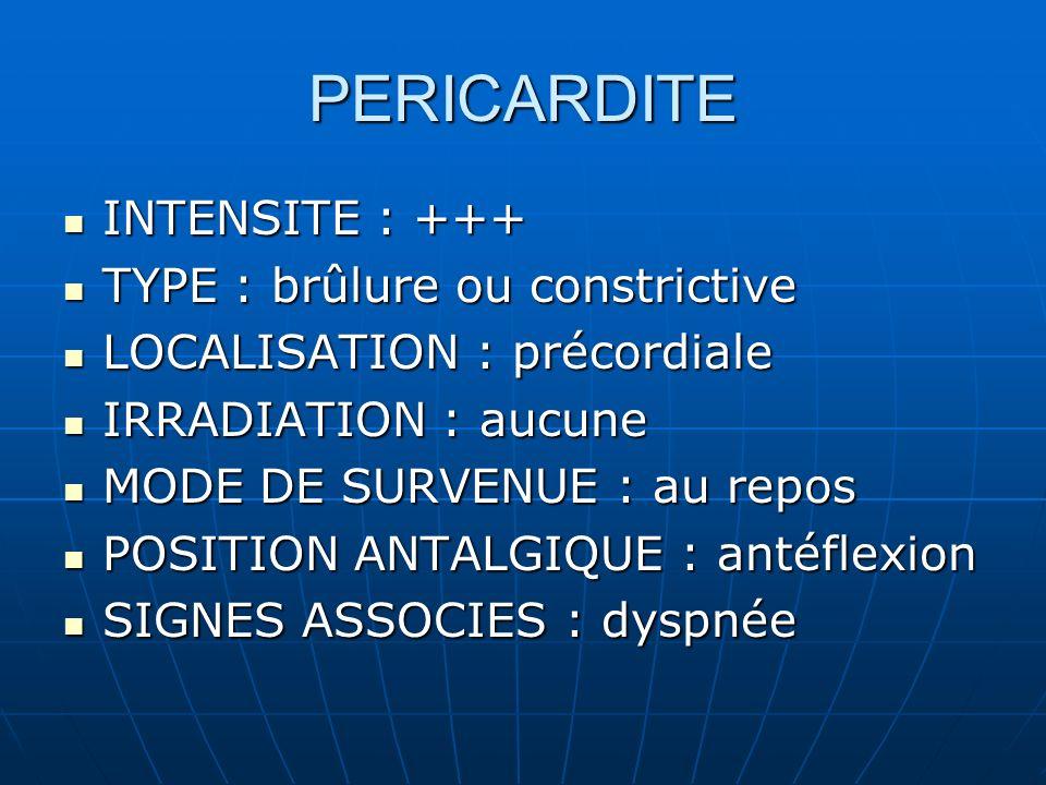 PERICARDITE INTENSITE : +++ INTENSITE : +++ TYPE : brûlure ou constrictive TYPE : brûlure ou constrictive LOCALISATION : précordiale LOCALISATION : précordiale IRRADIATION : aucune IRRADIATION : aucune MODE DE SURVENUE : au repos MODE DE SURVENUE : au repos POSITION ANTALGIQUE : antéflexion POSITION ANTALGIQUE : antéflexion SIGNES ASSOCIES : dyspnée SIGNES ASSOCIES : dyspnée