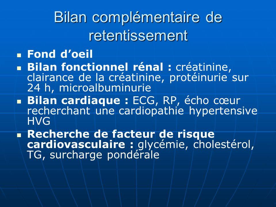 Bilan complémentaire de retentissement Fond doeil Bilan fonctionnel rénal : créatinine, clairance de la créatinine, protéinurie sur 24 h, microalbuminurie Bilan cardiaque : ECG, RP, écho cœur recherchant une cardiopathie hypertensive HVG Recherche de facteur de risque cardiovasculaire : glycémie, cholestérol, TG, surcharge pondérale