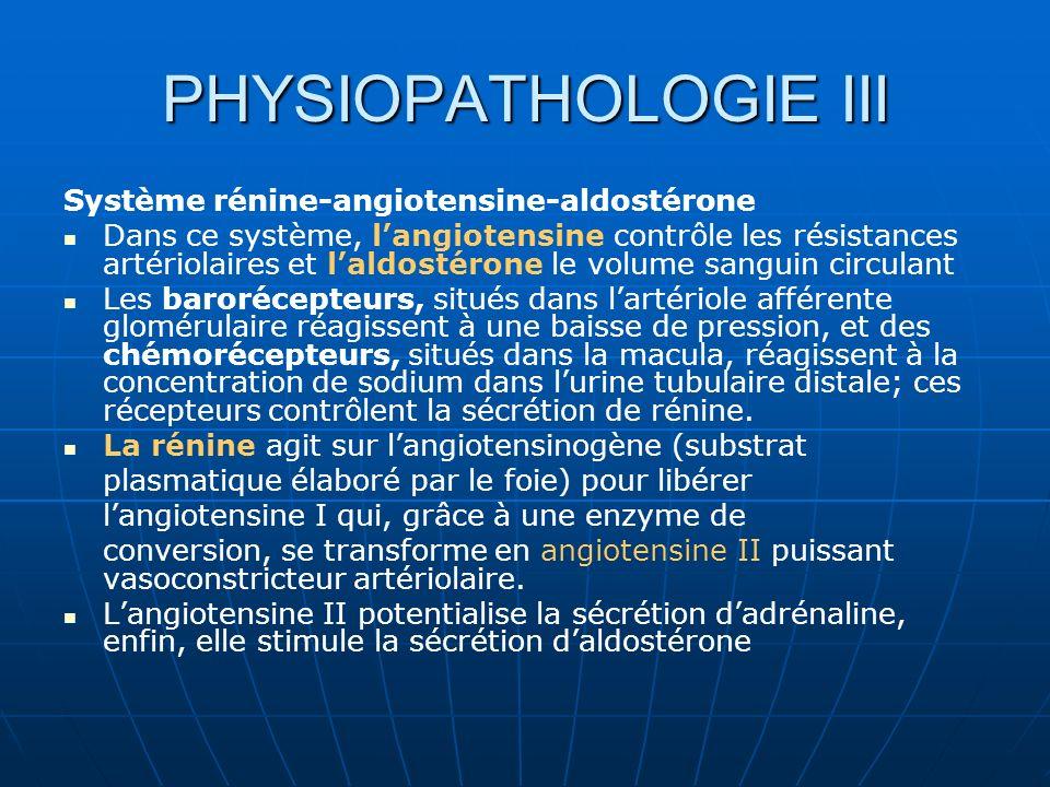PHYSIOPATHOLOGIE III Système rénine-angiotensine-aldostérone Dans ce système, langiotensine contrôle les résistances artériolaires et laldostérone le volume sanguin circulant Les barorécepteurs, situés dans lartériole afférente glomérulaire réagissent à une baisse de pression, et des chémorécepteurs, situés dans la macula, réagissent à la concentration de sodium dans lurine tubulaire distale; ces récepteurs contrôlent la sécrétion de rénine.