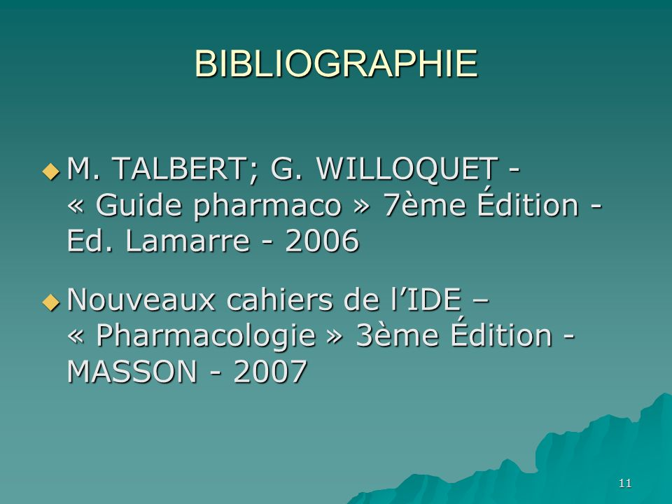 11 BIBLIOGRAPHIE M. TALBERT; G. WILLOQUET - « Guide pharmaco » 7ème Édition - Ed. Lamarre - 2006 M. TALBERT; G. WILLOQUET - « Guide pharmaco » 7ème Éd