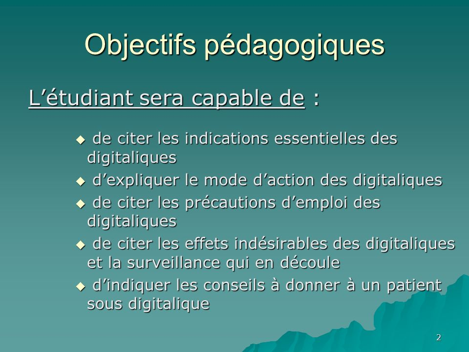 2 Objectifs pédagogiques Létudiant sera capable de : de citer les indications essentielles des digitaliques de citer les indications essentielles des