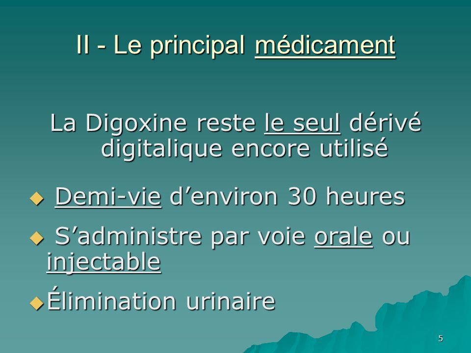 5 II - Le principal médicament La Digoxine reste le seul dérivé digitalique encore utilisé Demi-vie denviron 30 heures Demi-vie denviron 30 heures Sad