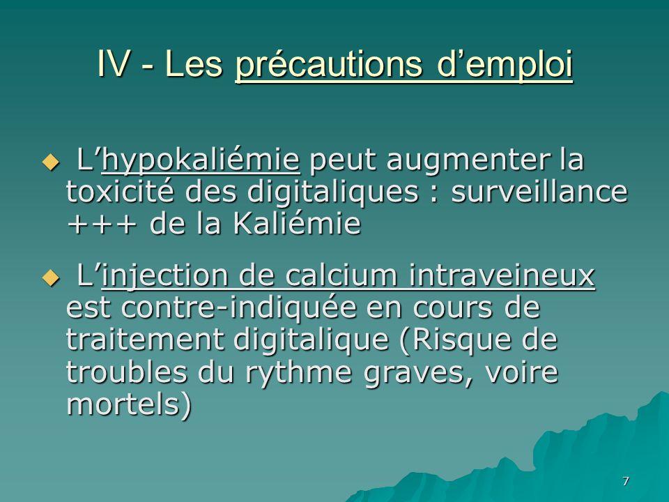7 IV - Les précautions demploi Lhypokaliémie peut augmenter la toxicité des digitaliques : surveillance +++ de la Kaliémie Lhypokaliémie peut augmente