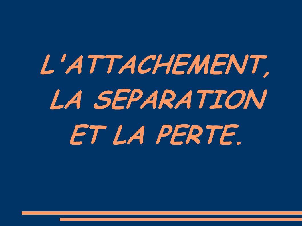 L'ATTACHEMENT, LA SEPARATION ET LA PERTE.
