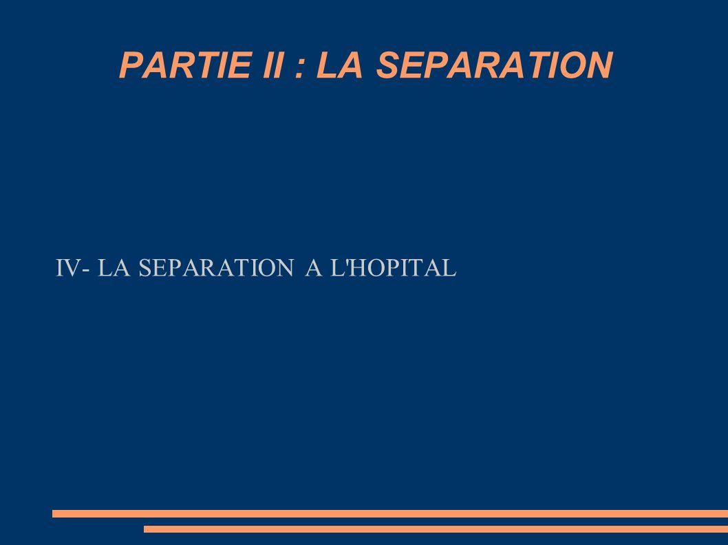 PARTIE II : LA SEPARATION IV- LA SEPARATION A L'HOPITAL