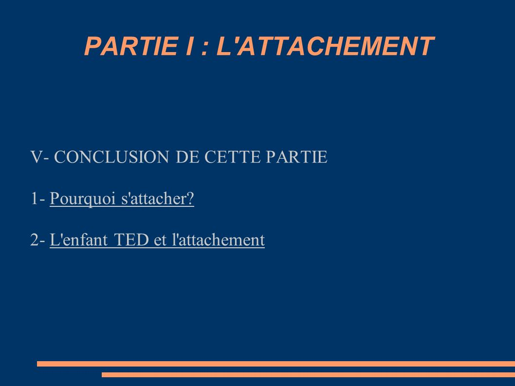 PARTIE I : L'ATTACHEMENT V- CONCLUSION DE CETTE PARTIE 1- Pourquoi s'attacher? 2- L'enfant TED et l'attachement