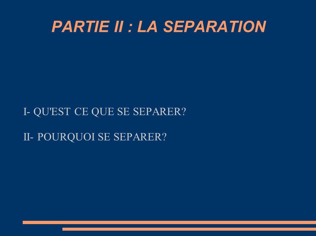 PARTIE II : LA SEPARATION I- QU'EST CE QUE SE SEPARER? II- POURQUOI SE SEPARER?