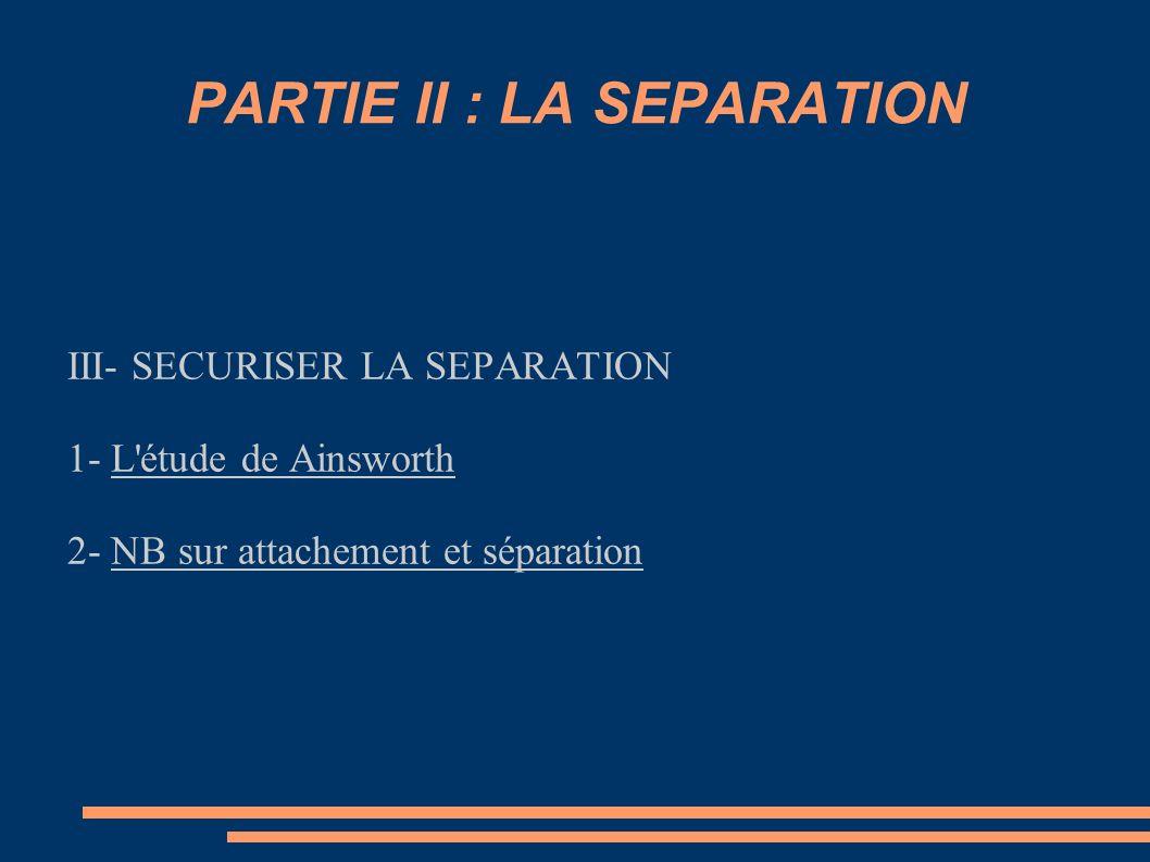 PARTIE II : LA SEPARATION III- SECURISER LA SEPARATION 1- L'étude de Ainsworth 2- NB sur attachement et séparation