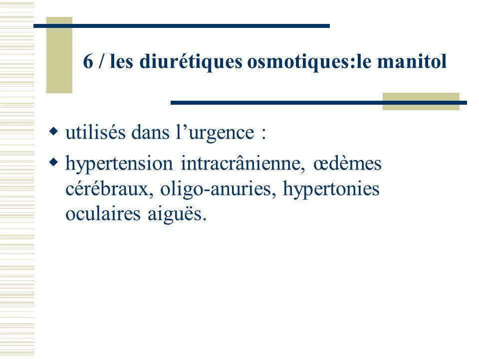 6 / les diurétiques osmotiques:le manitol utilisés dans lurgence : hypertension intracrânienne, œdèmes cérébraux, oligo-anuries, hypertonies oculaires