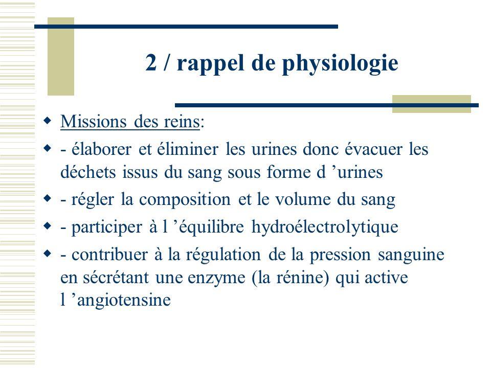 2 / rappel de physiologie Missions des reins: - élaborer et éliminer les urines donc évacuer les déchets issus du sang sous forme d urines - régler la