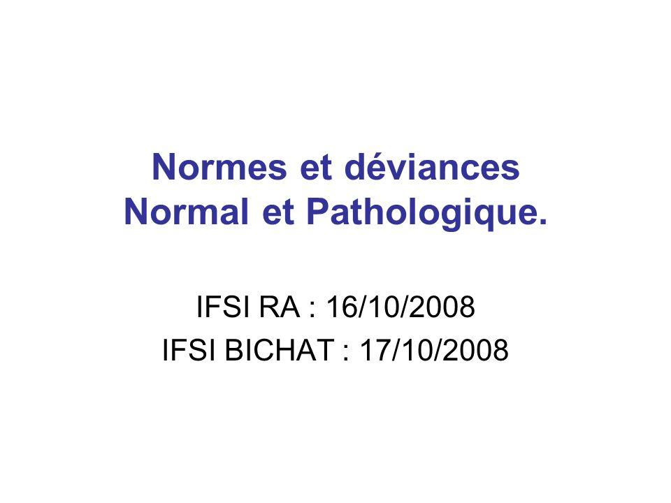 Normes et déviances Normal et Pathologique. IFSI RA : 16/10/2008 IFSI BICHAT : 17/10/2008