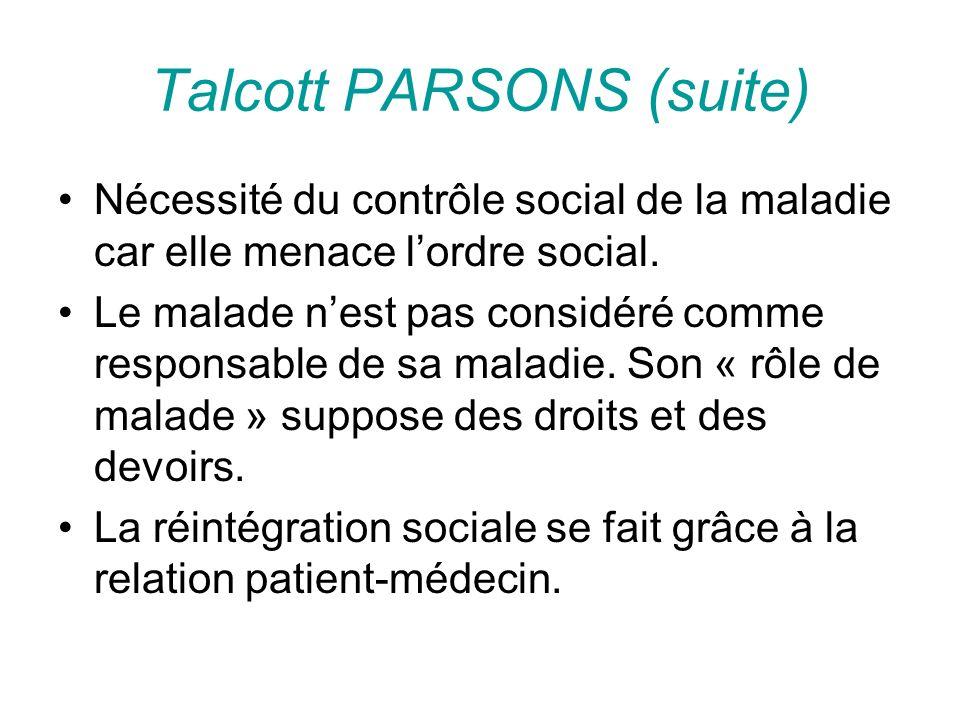 Talcott PARSONS (suite) Nécessité du contrôle social de la maladie car elle menace lordre social. Le malade nest pas considéré comme responsable de sa