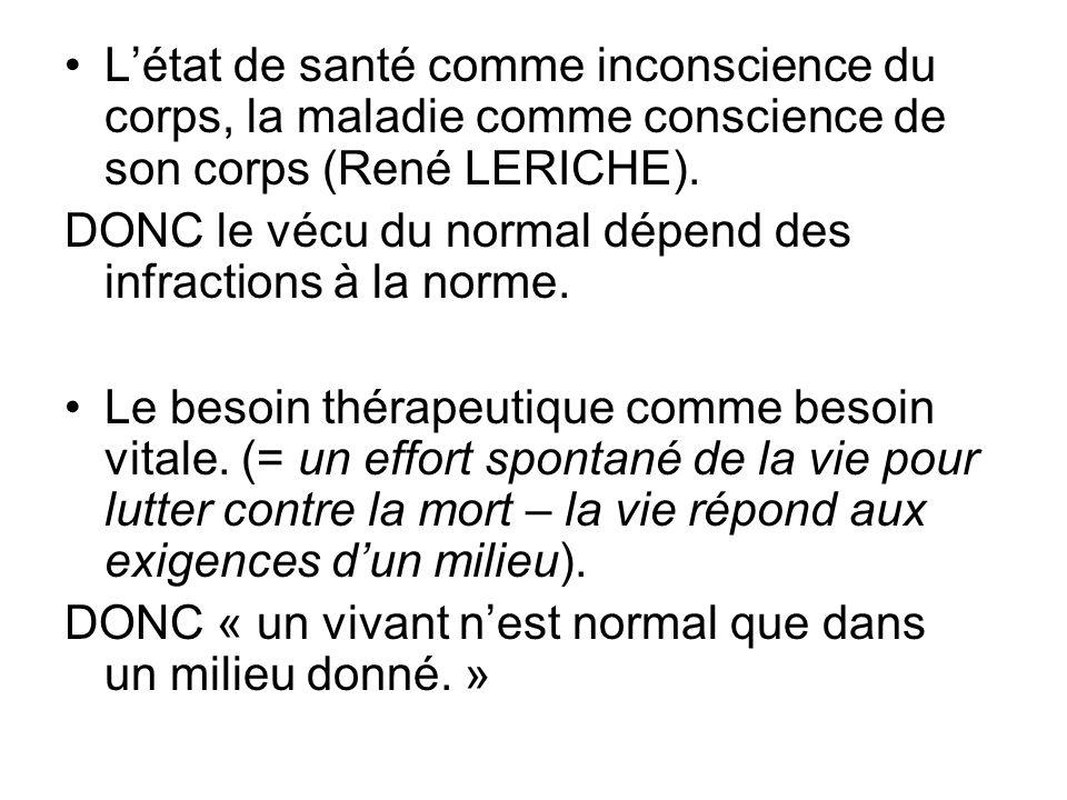 Létat de santé comme inconscience du corps, la maladie comme conscience de son corps (René LERICHE). DONC le vécu du normal dépend des infractions à l