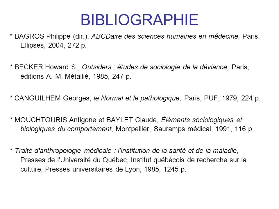 BIBLIOGRAPHIE * BAGROS Philippe (dir.), ABCDaire des sciences humaines en médecine, Paris, Ellipses, 2004, 272 p. * BECKER Howard S., Outsiders : étud