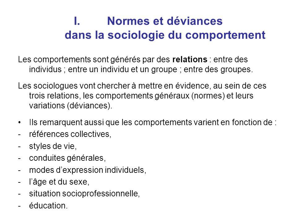 I.Normes et déviances dans la sociologie du comportement Les comportements sont générés par des relations : entre des individus ; entre un individu et un groupe ; entre des groupes.
